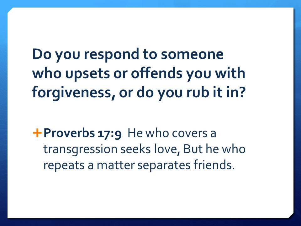 Do you respond to someone who upsets or offends you with forgiveness, or do you rub it in