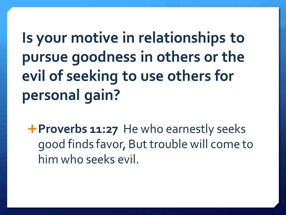 Is your motive in relationships to pursue goodness in others or the evil of seeking to use others for personal gain