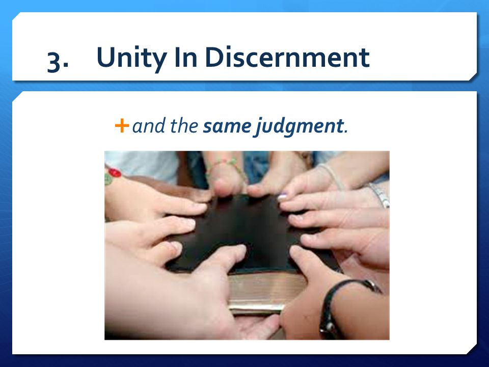3. Unity In Discernment and the same judgment.
