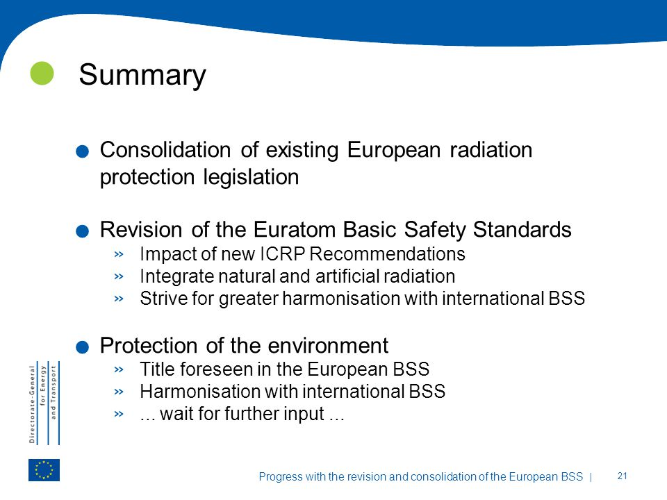 Summary Consolidation of existing European radiation protection legislation. Revision of the Euratom Basic Safety Standards.