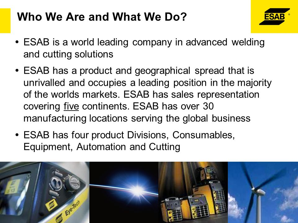 Who We Are and What We Do ESAB is a world leading company in advanced welding and cutting solutions.