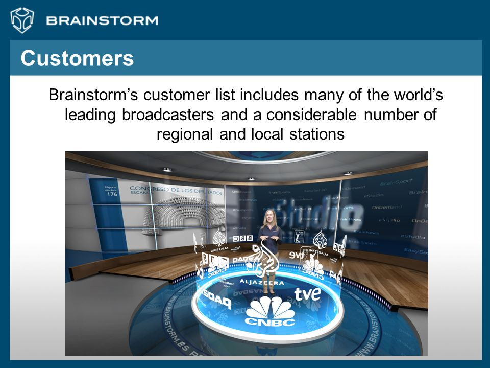 Customers Brainstorm's customer list includes many of the world's leading broadcasters and a considerable number of regional and local stations.
