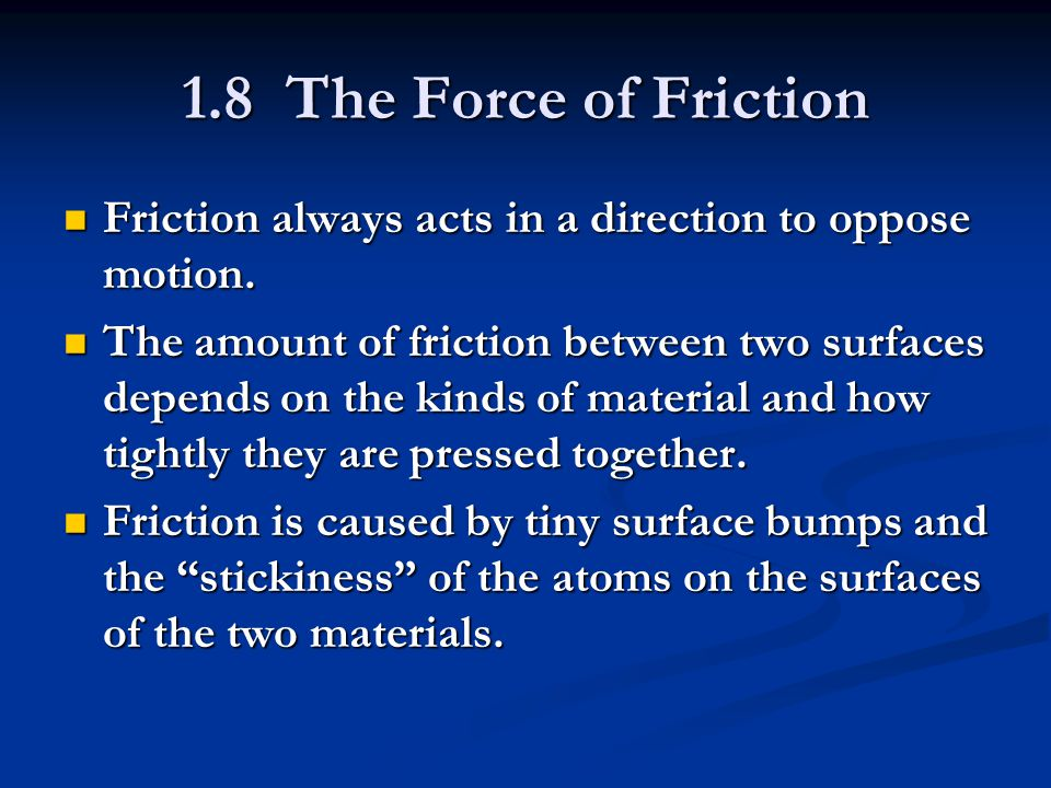 1.8 The Force of Friction Friction always acts in a direction to oppose motion.