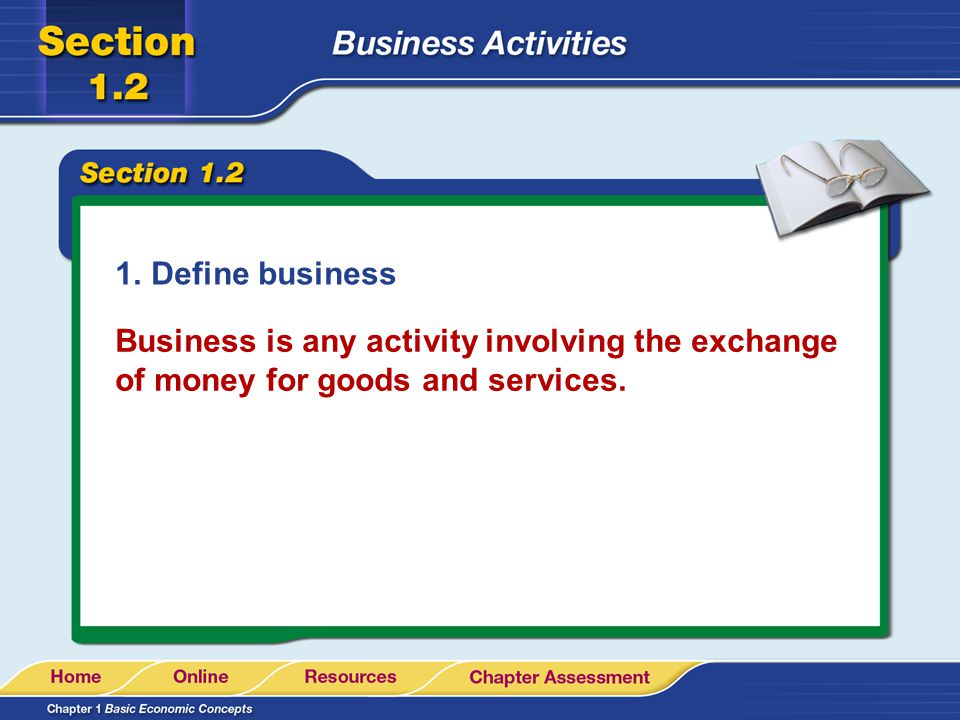 Define business Business is any activity involving the exchange of money for goods and services.