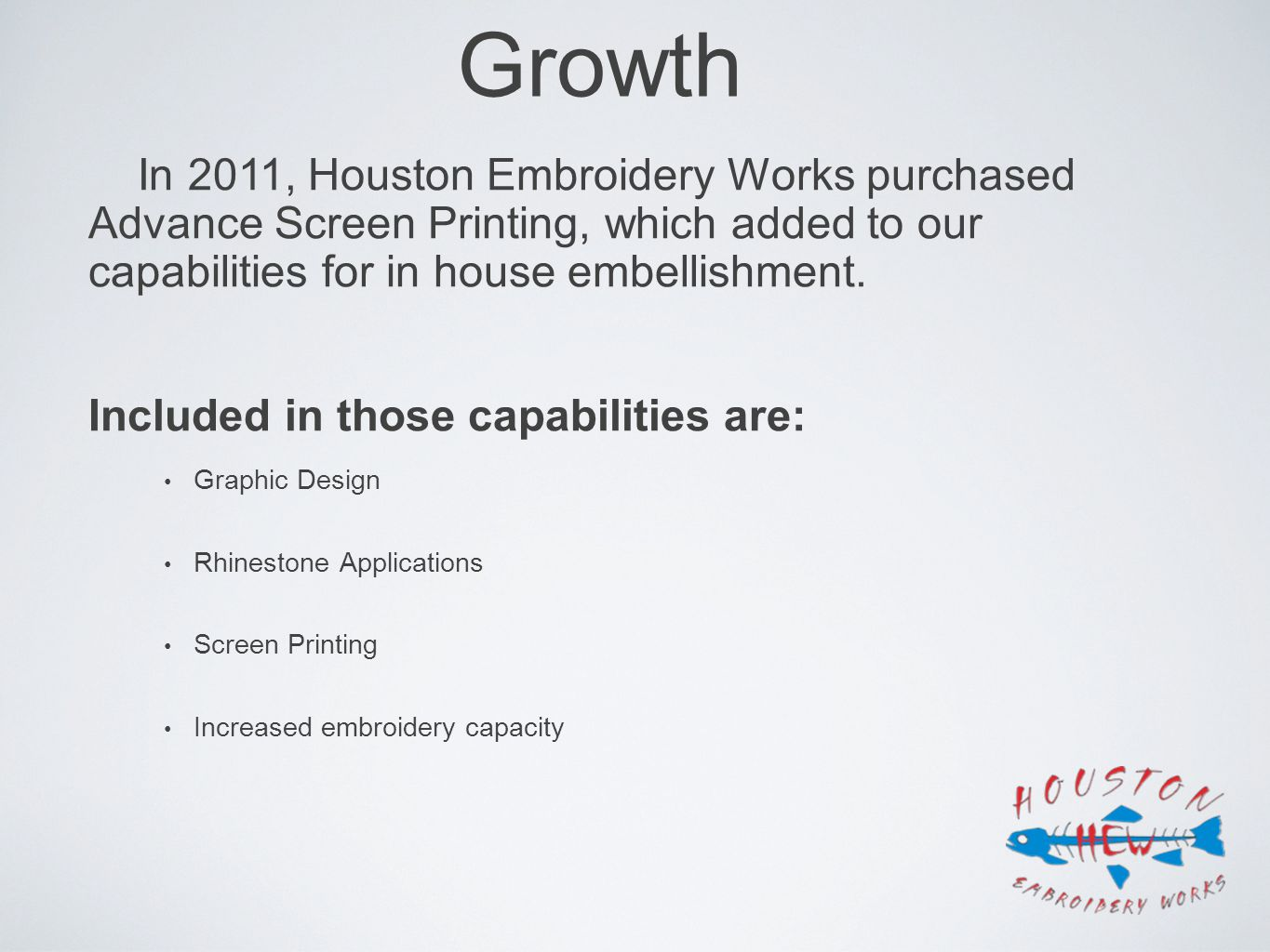 Growth In 2011, Houston Embroidery Works purchased Advance Screen Printing, which added to our capabilities for in house embellishment.