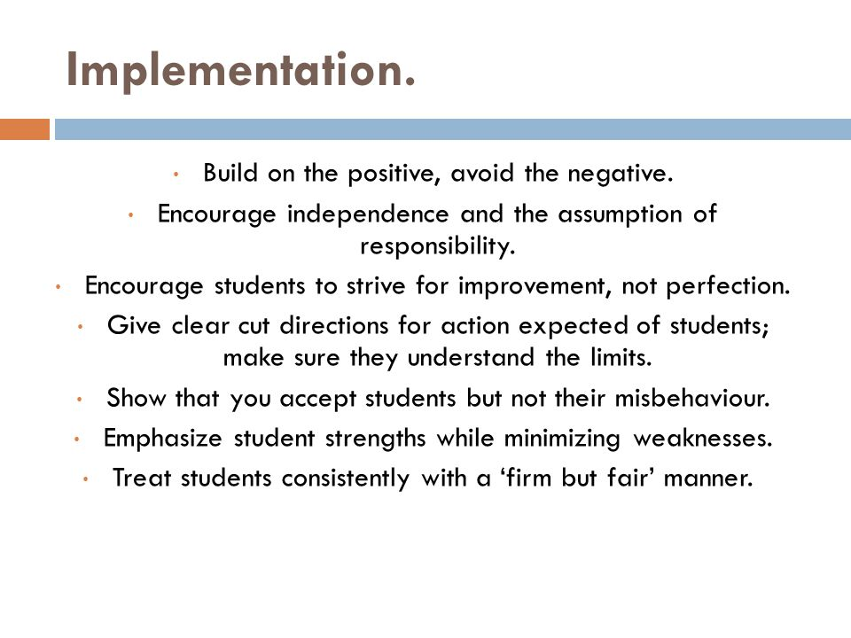 Implementation. Build on the positive, avoid the negative.