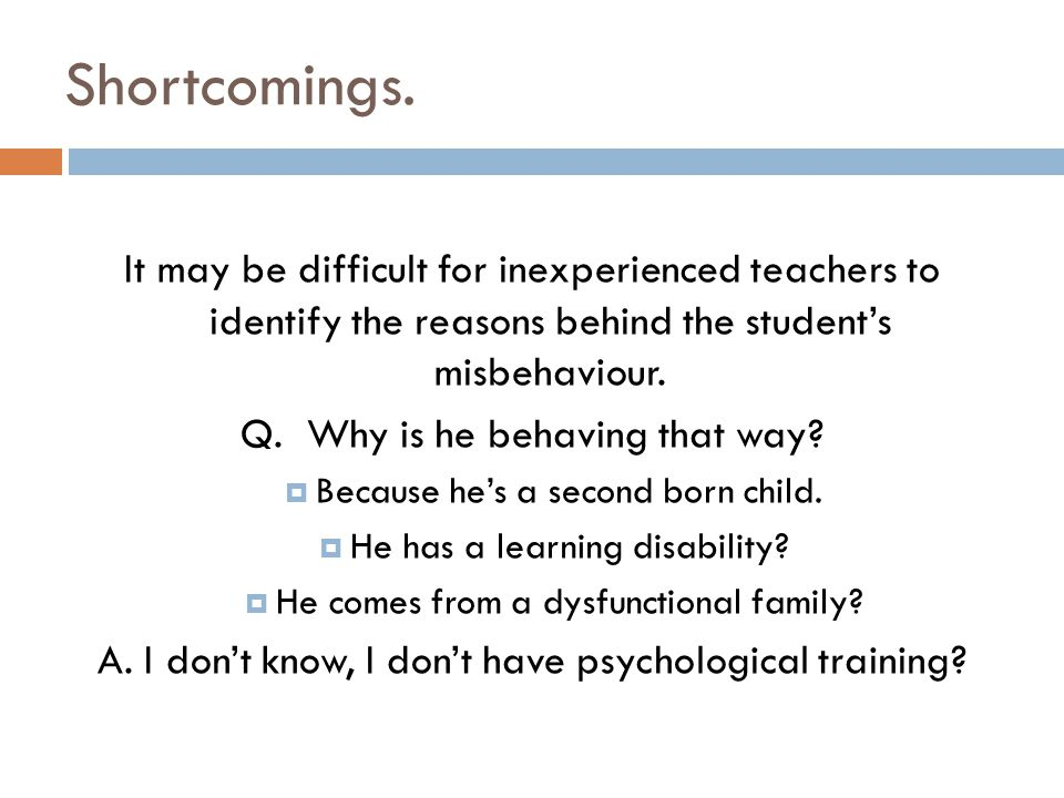Shortcomings. It may be difficult for inexperienced teachers to identify the reasons behind the student's misbehaviour.