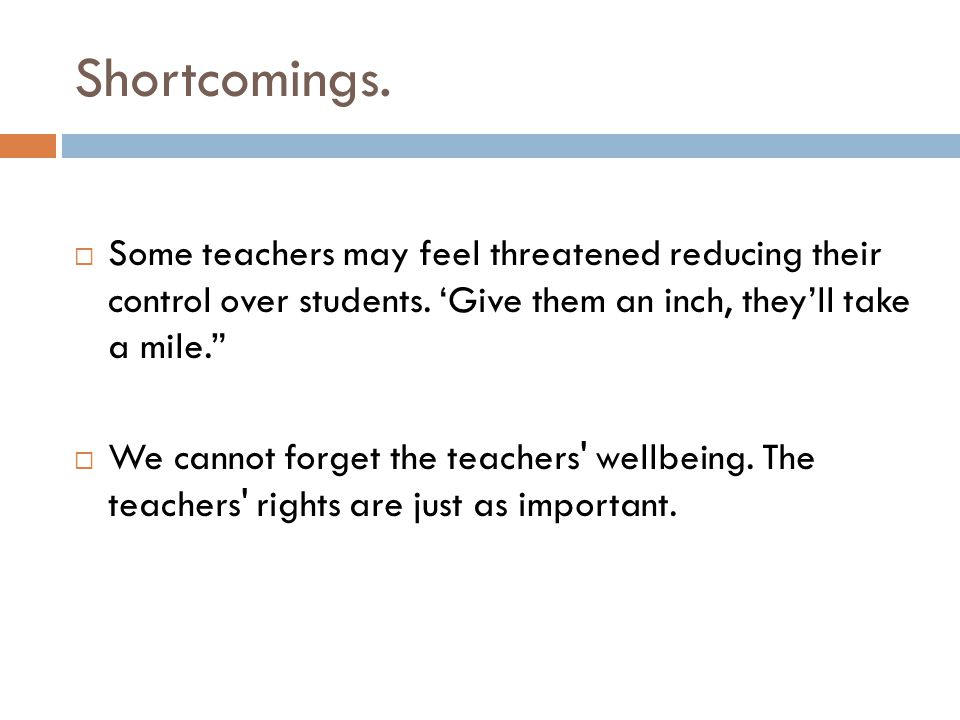 Shortcomings. Some teachers may feel threatened reducing their control over students. 'Give them an inch, they'll take a mile.