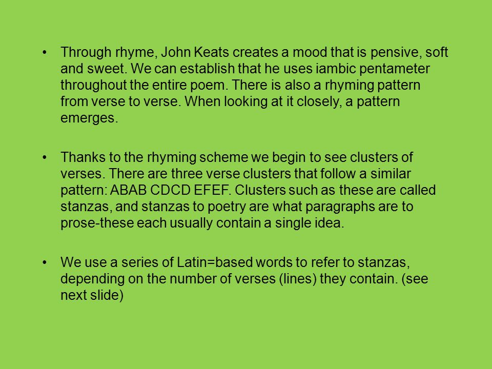Through rhyme, John Keats creates a mood that is pensive, soft and sweet. We can establish that he uses iambic pentameter throughout the entire poem. There is also a rhyming pattern from verse to verse. When looking at it closely, a pattern emerges.