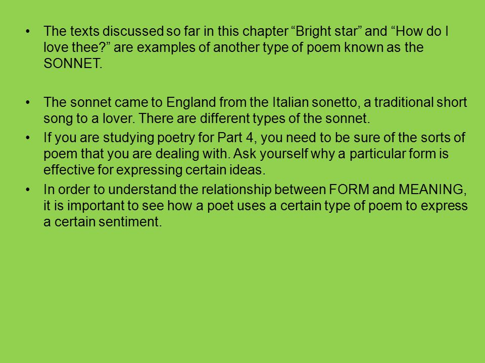 The texts discussed so far in this chapter Bright star and How do I love thee are examples of another type of poem known as the SONNET.