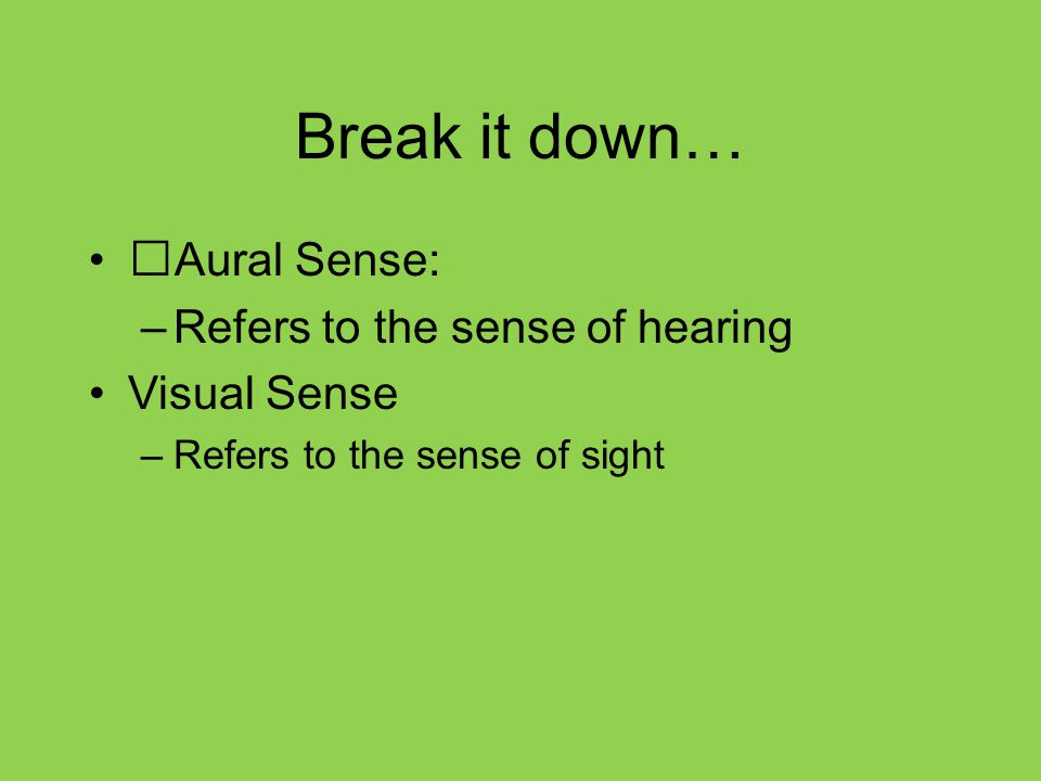 Break it down… Aural Sense: Refers to the sense of hearing