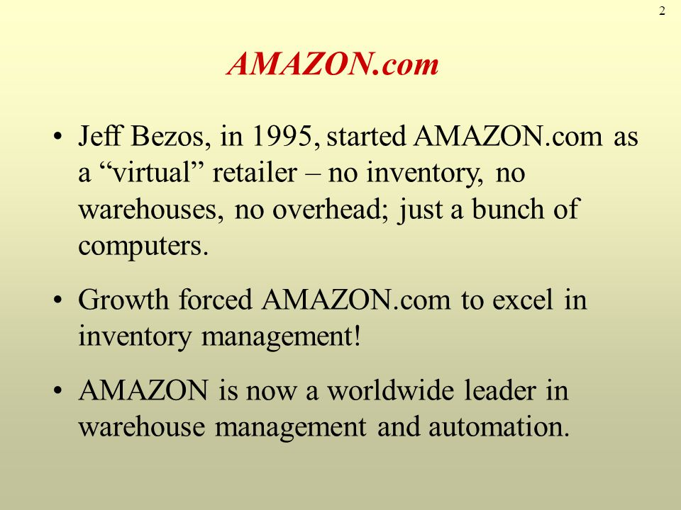 AMAZON.com Jeff Bezos, in 1995, started AMAZON.com as a virtual retailer – no inventory, no warehouses, no overhead; just a bunch of computers.