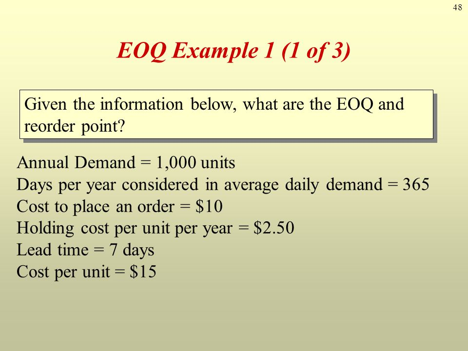 EOQ Example 1 (1 of 3) Given the information below, what are the EOQ and reorder point Annual Demand = 1,000 units.