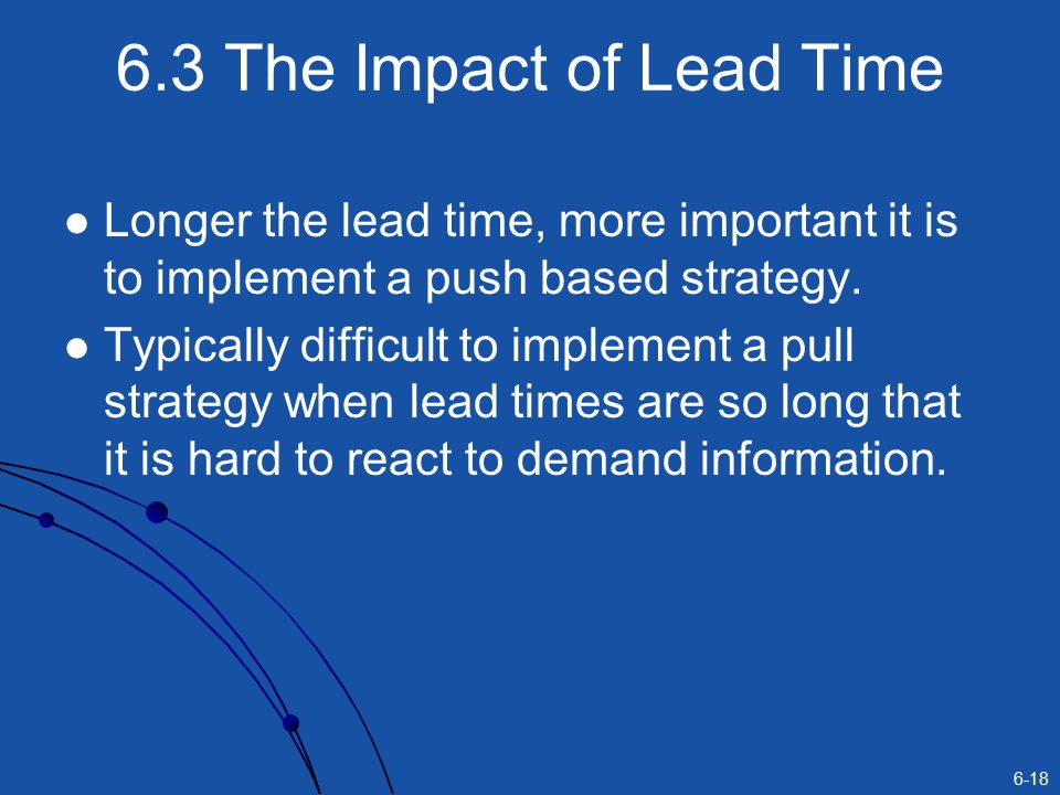 6.3 The Impact of Lead Time Longer the lead time, more important it is to implement a push based strategy.