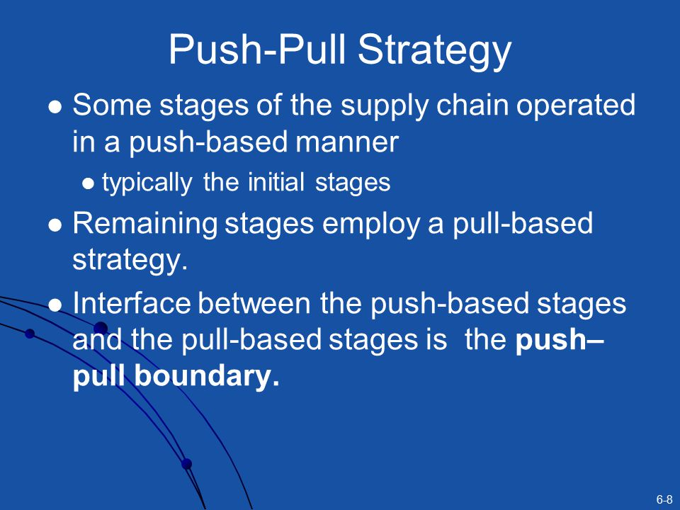 Push-Pull Strategy Some stages of the supply chain operated in a push-based manner. typically the initial stages.