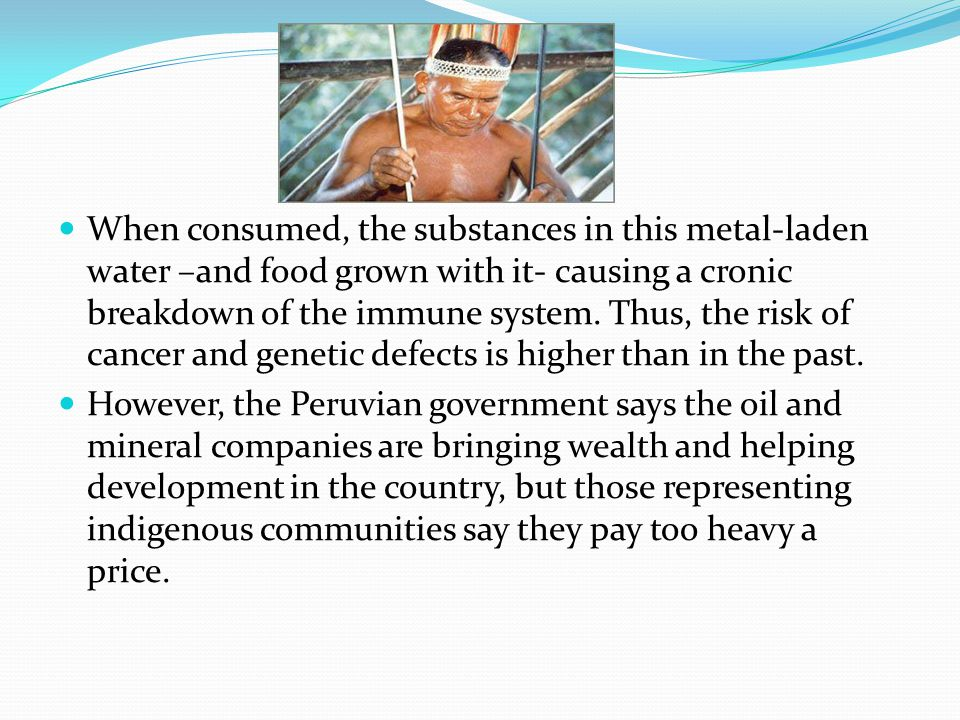 When consumed, the substances in this metal-laden water –and food grown with it- causing a cronic breakdown of the immune system. Thus, the risk of cancer and genetic defects is higher than in the past.