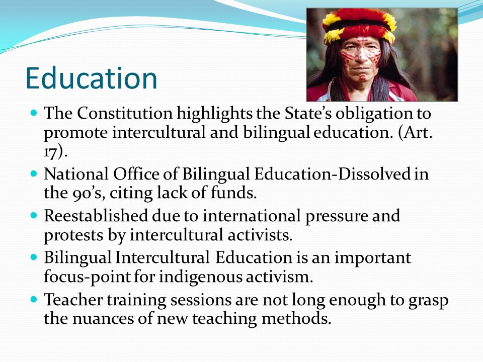 Education The Constitution highlights the State's obligation to promote intercultural and bilingual education. (Art. 17).
