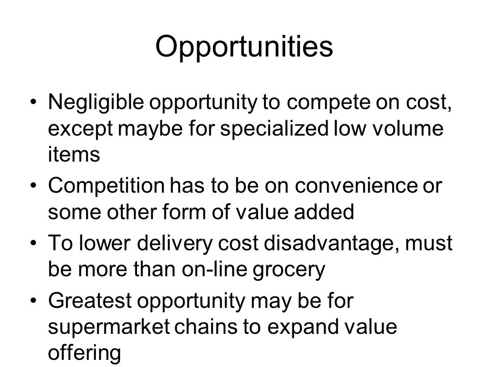 Opportunities Negligible opportunity to compete on cost, except maybe for specialized low volume items.