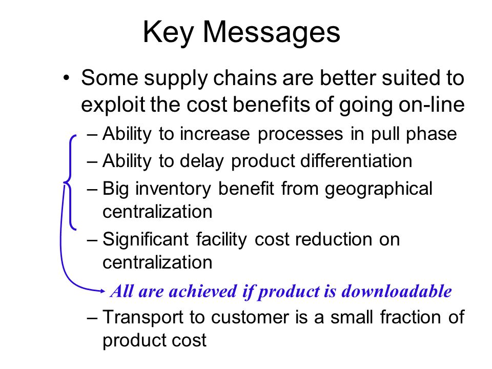 Key Messages Some supply chains are better suited to exploit the cost benefits of going on-line. Ability to increase processes in pull phase.