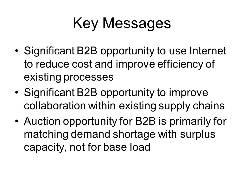 Key Messages Significant B2B opportunity to use Internet to reduce cost and improve efficiency of existing processes.