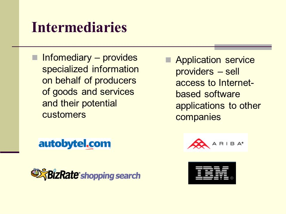 Intermediaries Infomediary – provides specialized information on behalf of producers of goods and services and their potential customers.