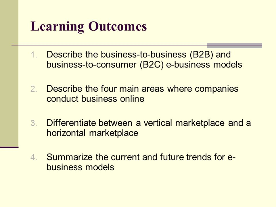 Learning Outcomes Describe the business-to-business (B2B) and business-to-consumer (B2C) e-business models.