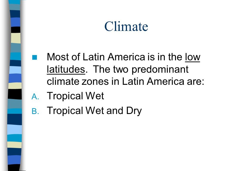 Climate Most of Latin America is in the low latitudes. The two predominant climate zones in Latin America are: