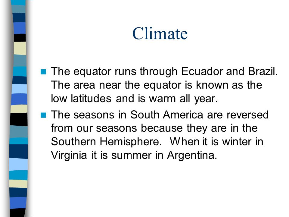 Climate The equator runs through Ecuador and Brazil. The area near the equator is known as the low latitudes and is warm all year.