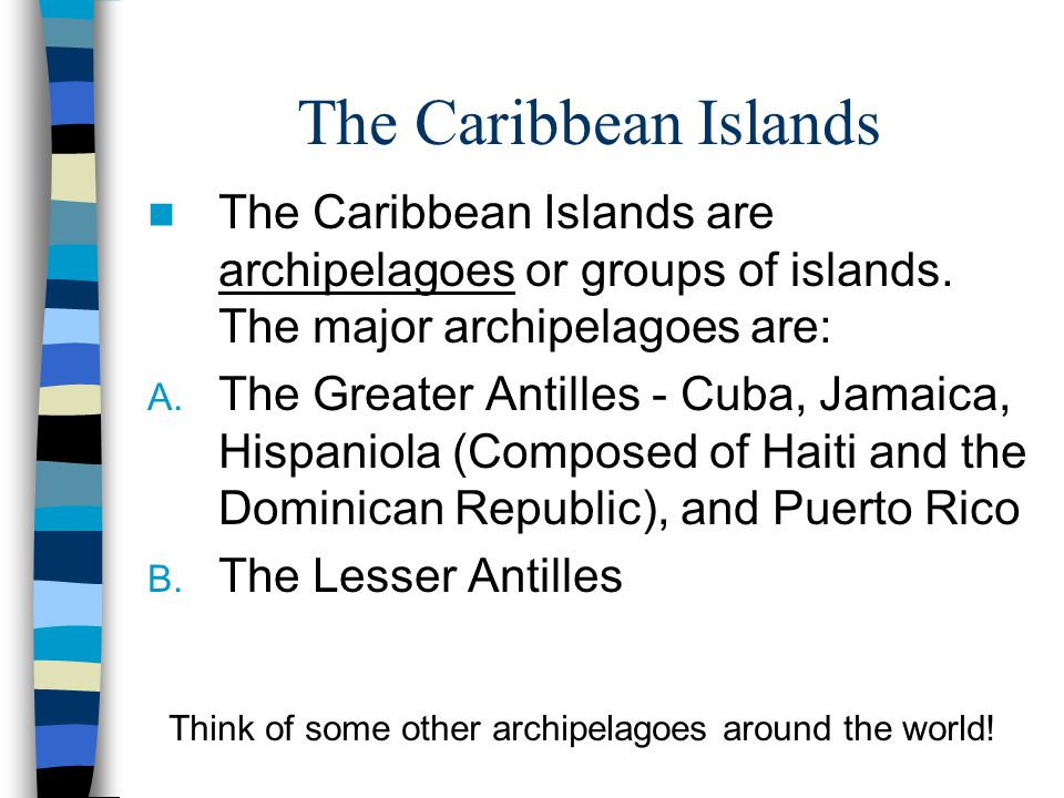 The Caribbean Islands The Caribbean Islands are archipelagoes or groups of islands. The major archipelagoes are:
