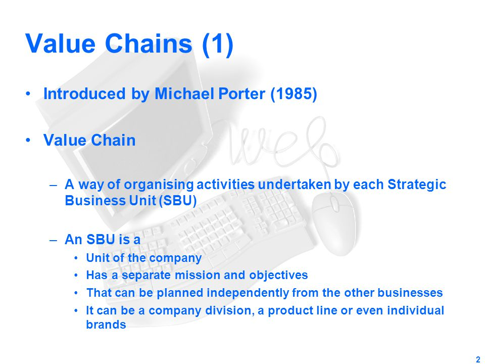 Value Chains (1) Introduced by Michael Porter (1985) Value Chain