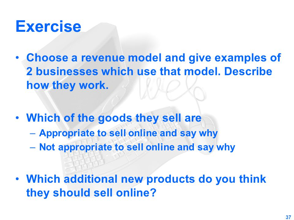 Exercise Choose a revenue model and give examples of 2 businesses which use that model. Describe how they work.