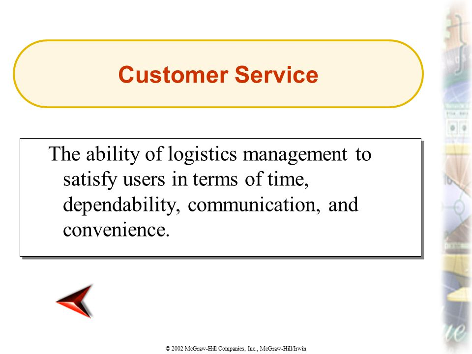 Customer Service The ability of logistics management to satisfy users in terms of time, dependability, communication, and convenience.