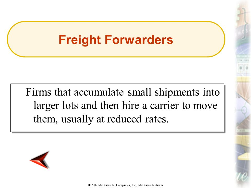 Freight Forwarders Firms that accumulate small shipments into larger lots and then hire a carrier to move them, usually at reduced rates.