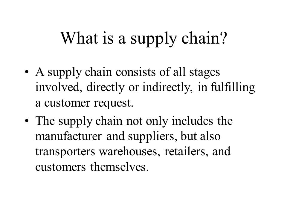 What is a supply chain A supply chain consists of all stages involved, directly or indirectly, in fulfilling a customer request.