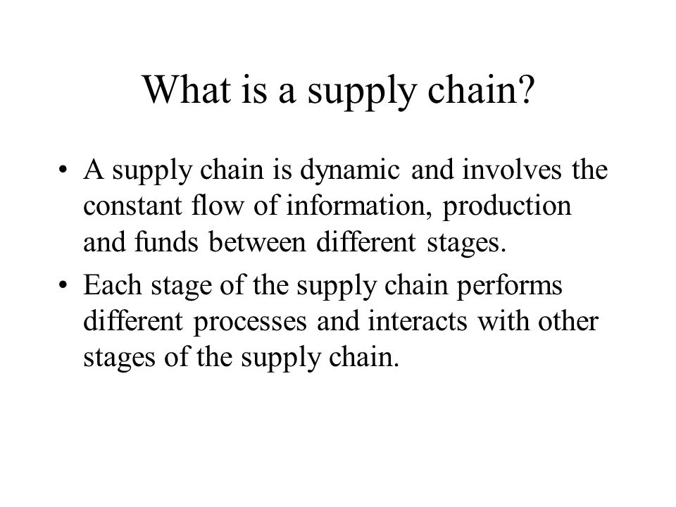 What is a supply chain A supply chain is dynamic and involves the constant flow of information, production and funds between different stages.