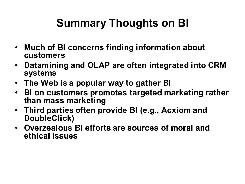 Summary Thoughts on BI Much of BI concerns finding information about customers. Datamining and OLAP are often integrated into CRM systems.