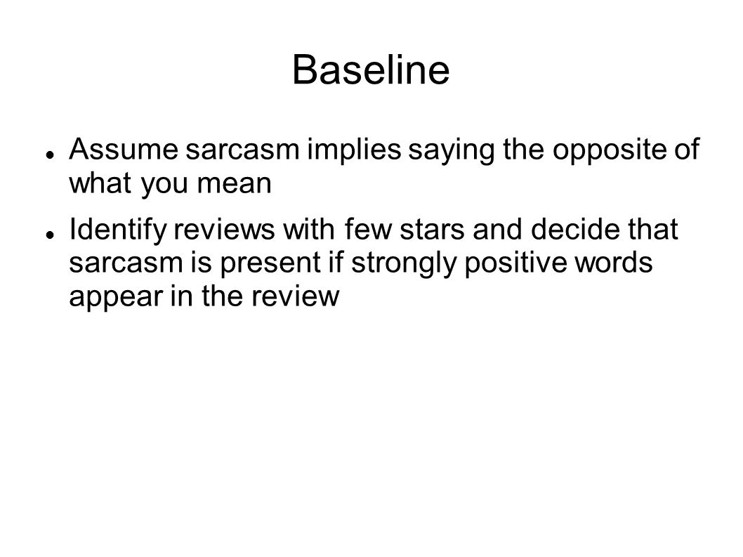 Baseline Assume sarcasm implies saying the opposite of what you mean