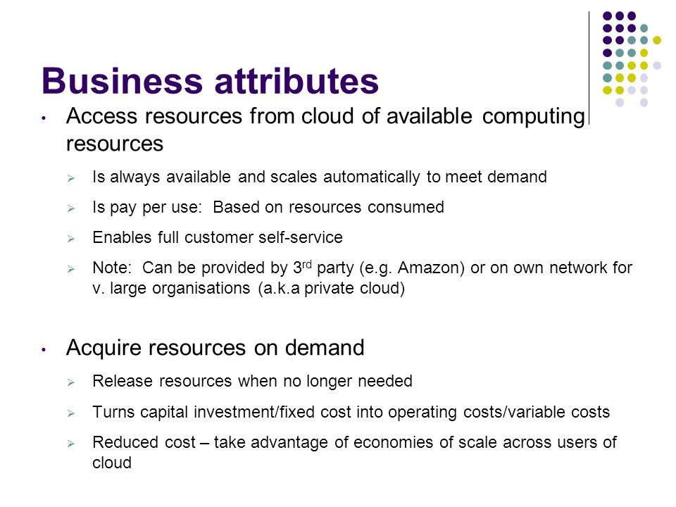Business attributes Access resources from cloud of available computing resources. Is always available and scales automatically to meet demand.