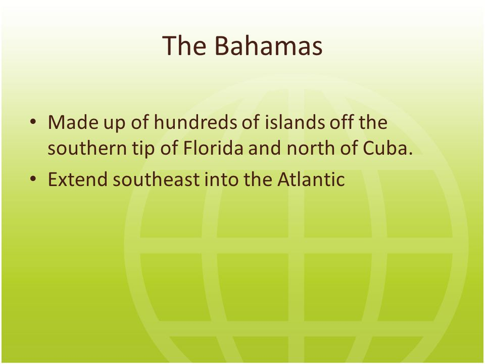 The Bahamas Made up of hundreds of islands off the southern tip of Florida and north of Cuba. Extend southeast into the Atlantic.