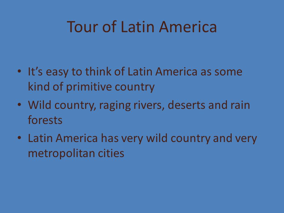Tour of Latin America It's easy to think of Latin America as some kind of primitive country. Wild country, raging rivers, deserts and rain forests.