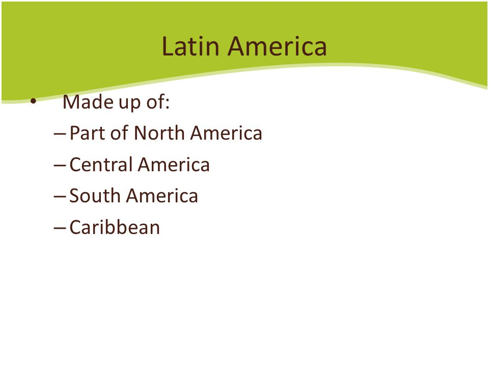Latin America Made up of: Part of North America Central America