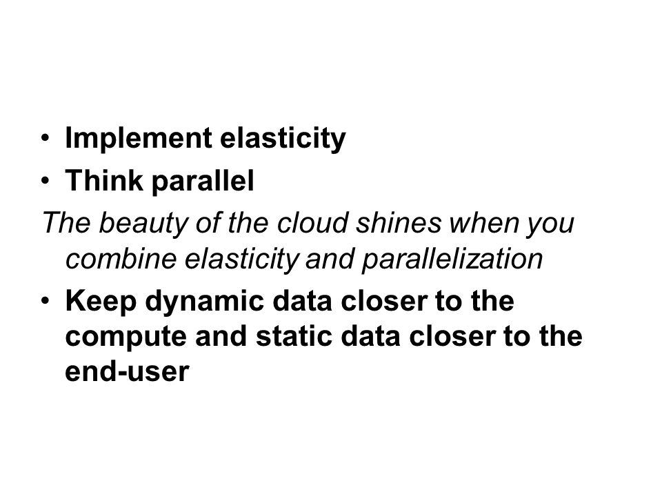 Implement elasticity Think parallel. The beauty of the cloud shines when you combine elasticity and parallelization.