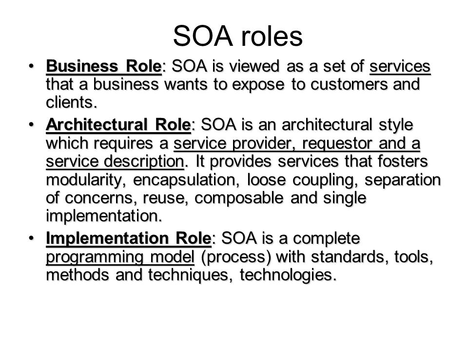 SOA roles Business Role: SOA is viewed as a set of services that a business wants to expose to customers and clients.