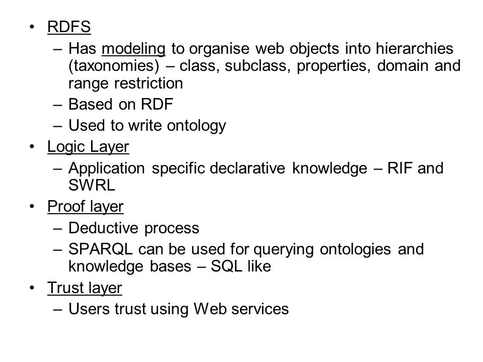 RDFS Has modeling to organise web objects into hierarchies (taxonomies) – class, subclass, properties, domain and range restriction.