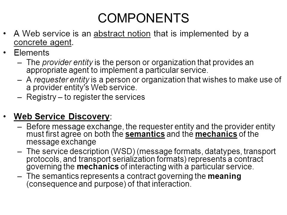 COMPONENTS A Web service is an abstract notion that is implemented by a concrete agent. Elements.