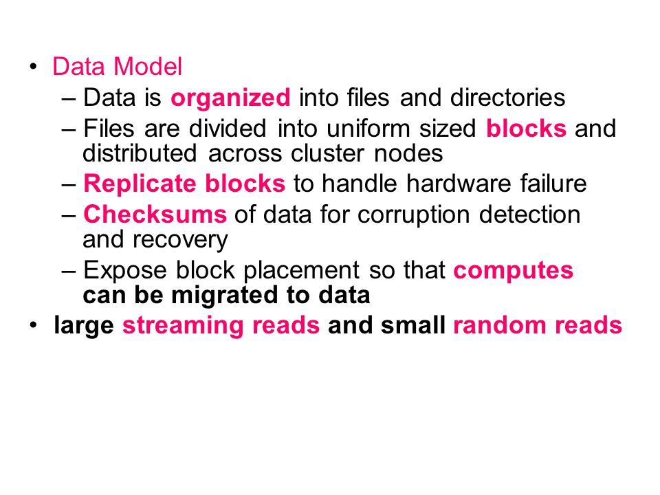 • Data Model – Data is organized into files and directories. – Files are divided into uniform sized blocks and distributed across cluster nodes.