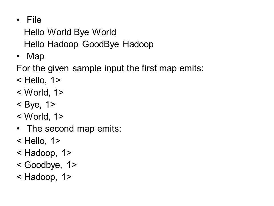 File Hello World Bye World. Hello Hadoop GoodBye Hadoop. Map. For the given sample input the first map emits: