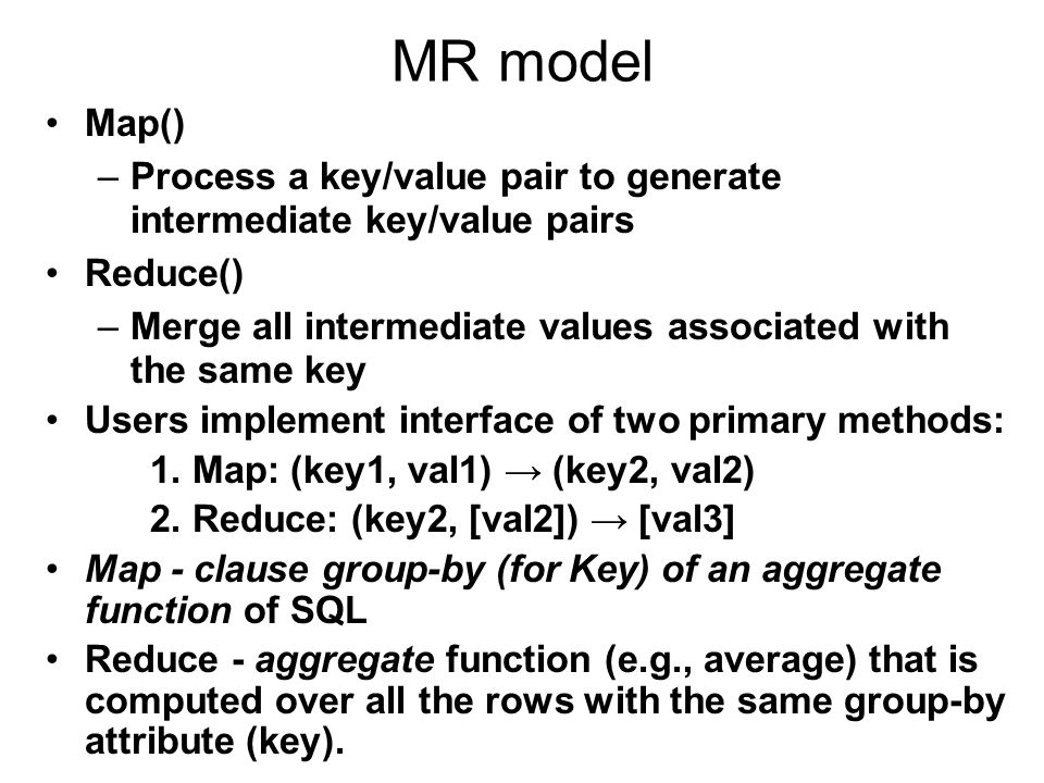 MR model Map()‏ Process a key/value pair to generate intermediate key/value pairs. Reduce()‏