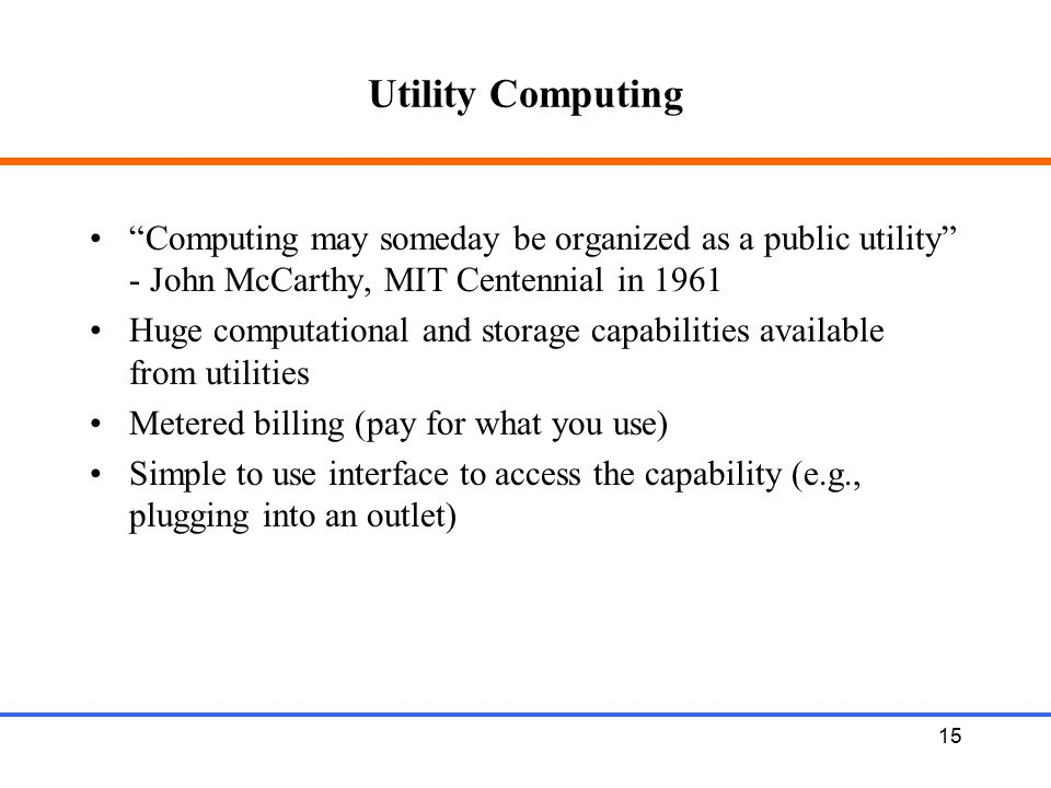 Utility Computing Computing may someday be organized as a public utility - John McCarthy, MIT Centennial in 1961.