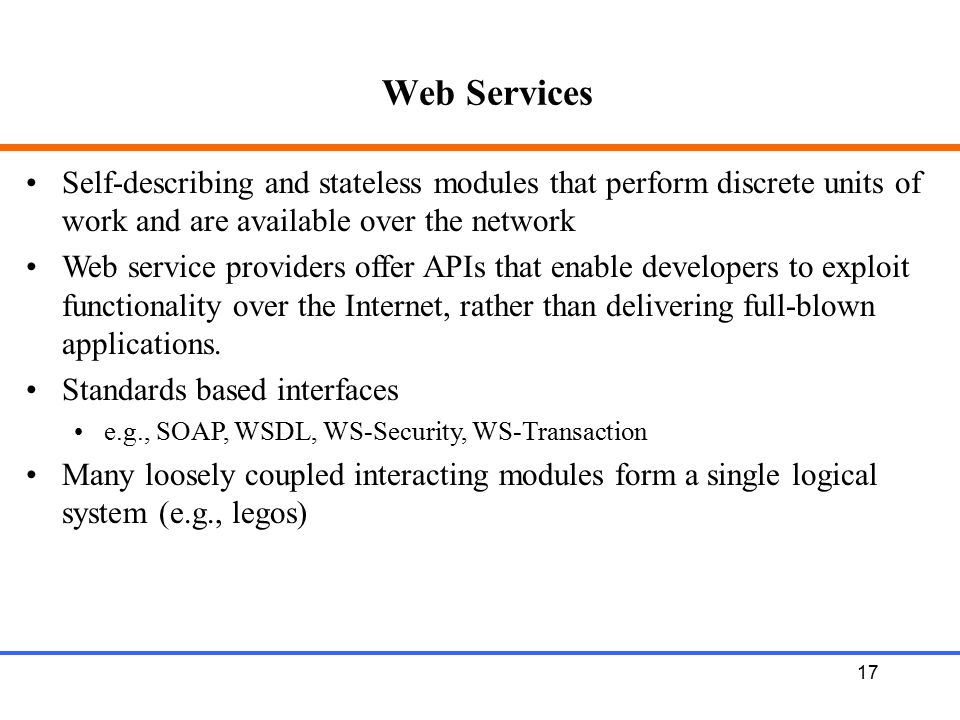 Web Services Self-describing and stateless modules that perform discrete units of work and are available over the network.